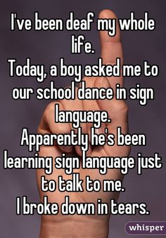 """""""I've been deaf my whole life. Today, a boy asked me to our school dance in sign language. Apparently he's been learning sign language just to talk to me. I broke down in tears."""""""