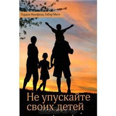 """Книга """"Не упускайте своих детей"""" Гордон Ньюфелд, Габор Матэ - купить книгу ISBN 978-5-905392-08-5 с доставкой по почте в интернет-магазине O..."""