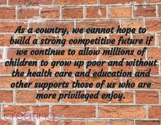 As a country, we cannot hope to build a strong competitive future if we continue to allow millions of children to grow up poor and without the health care and education and other supports those of us who are more privileged enjoy.