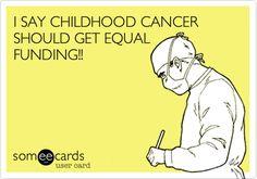 I SAY CHILDHOOD CANCER SHOULD GET EQUAL FUNDING!!