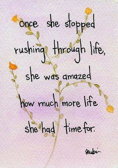 Once she stopped rushing through life, she was amazed how much more life she had time for......     just learned this myself!
