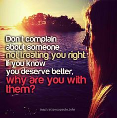 Don't complain about someone not treating you right. If you know you deserve better, why are you with them?