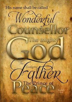 Isaiah 9:6:  For unto us a Child is born, Unto us a Son is given; And the government will be upon His shoulder. And His name will be called Wonderful, Counselor, Mighty God, Everlasting Father, Prince of Peace.