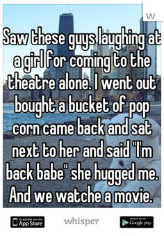 """Saw these guys laughing at a girl for coming to the theatre alone. I went out bought a bucket of pop corn came back and sat next to her and said """"I'm back babe"""" she hugged me. And we watche a movie."""
