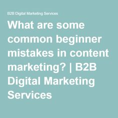 What are some common beginner mistakes in content marketing? | B2B Digital Marketing Services