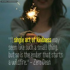 """A single act of kindness may seem like such a small thing, but so is the ember that starts a wildfire."" - Zero Dean"