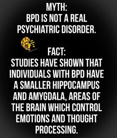 Myth: BPD is not a real psychiatric disorder.  Fact: Studies have shown that individuals with BPD have a smaller hippocampus and amygdala, areas of the brain which control emotions and thought processing.