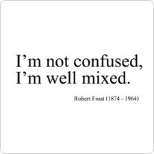 'I'm not confused. I'm well mixed.' Robert Frost