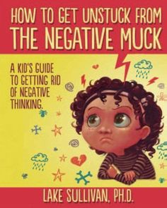 How To Get Unstuck From The Negative Muck: A Kid's Guide To Getting Rid Of Negative Thinking by Lake Sullivan PhD, http://smile.amazon.com/dp/B00DB9HYFQ/ref=cm_sw_r_pi_dp_1sZ.tb18DZKRC