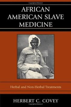 African American Slave Medicine: Herbal and non-Herbal Treatments by Herbert C. Covey, http://www.amazon.com/dp/0739116452/ref=cm_sw_r_pi_dp_3rXrsb07R2J8N