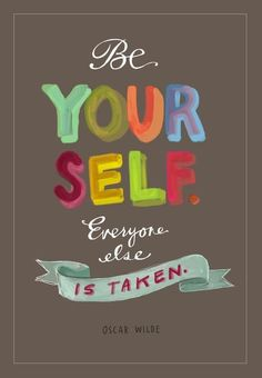 Be yourself. Everyone else is taken. ~Oscar Wilde~