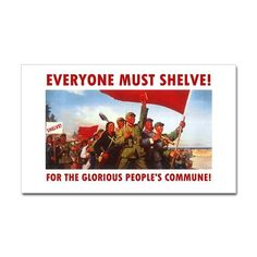 Everyone Must Shelve! For the glorious people's commune! (sticker from Cafe Press)