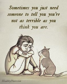 Depression quote: Sometimes you just need someone to tell you you're not as terrible as you think you are. www.HealthyPlace.com
