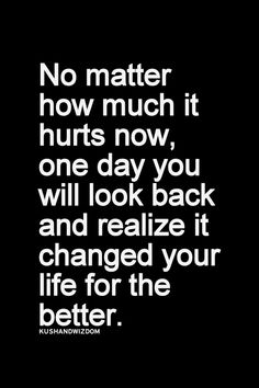No matter how much it hurts now, one day you will look back and realize it changed your life for the better. KushandWizdom : Photo