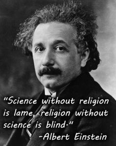 Science without religion is lame, religion without science is blind. - Einstein