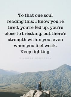 Quotes To that one soul reading this: I know you're tired, you're fed up - Quotes