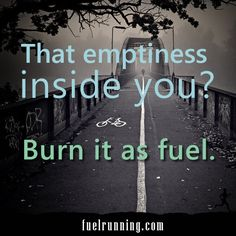 The emptiness inside you? Burn it as fuel.