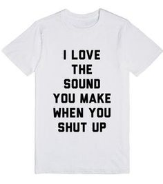 Shut up. Of all the sounds in the world your silence is the most lovely. Sassy tee shirt available in other styles and colors.