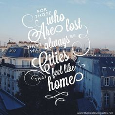 For those who are lost there will always be cities that feel like home    www.thebestlovequotes.net