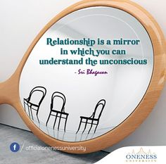 Relationship is a mirror in which you can understand the unconscious. -Sri Bhagavan