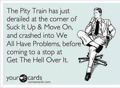 the pity train has just derailed at the corner of suck it up and move on, and crashed into we all have problems before coming to a stop at get the hell over it!