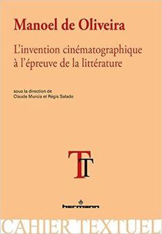 Manoel de Oliveira: L'invention cinématographique à l'épreuve de la littérature - Claude Murcia, Régis Salado