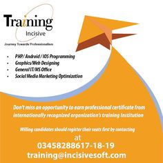Don't miss an opportunity to earn professional certificate from internationally recognized organization's training Institution INCISIVESOFT TRAINING CENTRE. •PHP/ Android / IOS Programming  •Graphics/Web Designing •General IT/MS Office  •Social Media Marketing Optimization @Willing candidates should register their seats first by contacting at 03458288617-18-19 / training@incisivesoft.com