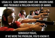If we LEGAL gun owners were the problem, trust us, you'd know it. ~@guntotingkafir