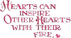 Hearts can inspire other hearts with their fire. Susan Branch