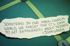 sometimes in our hyper-cynical world, we forget that it's okay to get enthusiastic about things.    - john green