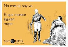 It is not you, it is I who deserves someone better. lol http://www.gorditosenlucha.com/