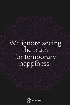 Most people prefer choosing superficial happiness over seeing the truth.