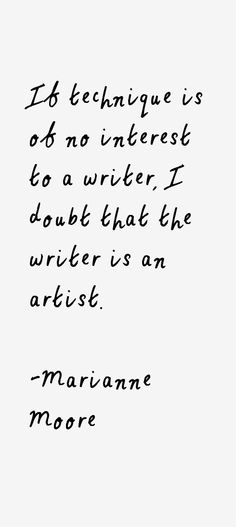 marianne moore quotes | If technique is of no interest to a writer, I doubt that the writer is ...