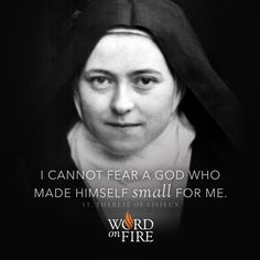 """I cannot fear a God who made Himself small for me."" - St. Therese of Lisieux"