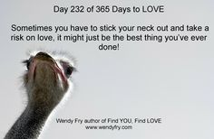 Day 232 of 365 Days to LOVE.  Sometimes you have to stick your neck out and take a risk on love, it might just be the best thing you've ever done!