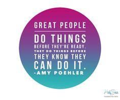Great people do things before they're ready. You can do it! - Amy Poehler