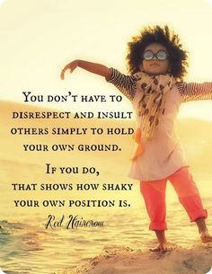 You don't have to disrespect and insult other simply to hold  your ground. If you do, that shows how shaky your own position is.