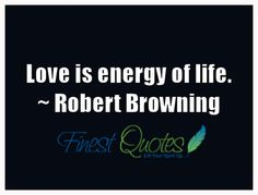 Love is energy of life.~ Robert Browning