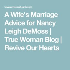 A Wife's Marriage Advice for Nancy Leigh DeMoss | True Woman Blog | Revive Our Hearts
