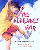 """The Alphabet War: A Story About Dyslexia"": Adam starts school, and although he loves stories, he can't seem to get the words to make sense. Over the next few years, he slowly despairs of ever learning to read. Instead, he imagines that he is being held captive by an evil king who torments him with vowels. His parents hire tutors to help, but it isn't until a specialist comes in at the beginning of third grade and diagnoses him as dyslexic that things start to look up."