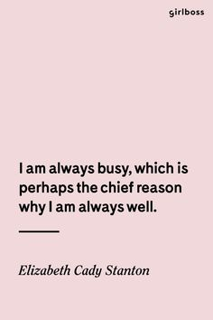 GIRLBOSS QUOTE: I am always busy, which is perhaps the chief reason why I am always well. // Inspirational quote by icon Elizabeth Cady Stanton Girl Boss Quotes, Woman Quotes, Positive Quotes, Motivational Quotes, Inspirational Quotes, Força Interior, Elizabeth Cady Stanton, Mindfulness Quotes, Inspiring Quotes About Life