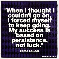 """When I thought I couldn't go on I forced myself to keep going. My sucess is based on persistence not luck"" Estee Lauder"