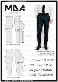 segunda-feira, 20 de julho de 2015 WHAT IS THE DIFFERENCE BETWEEN THE CONSTRUCTION OF PATTERN MALE AND FEMALE? None! But if there is any difference who is in the leg: the leg of the female base is more tapered, while the men's trousers and built generally straighter. What does not influence anything, because the two are interpreted and can take many different shapes. The pants of women are very fair and yet has many men who use fair also with the hook a little lower to accommodate the male…
