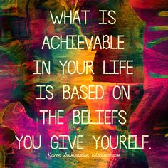 What is achievable in your life is based on your beliefs