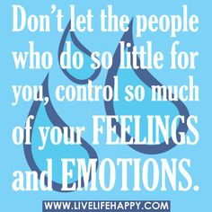 Don't let the people who do so little for you control so much of your feelings and emotions.