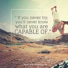 You are much more capable that you think. Keep pushing, keep trying, and don't give up!