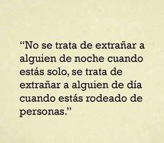 〽️ No se trata de extrañar alguien de noche cuando estas solo, se trata de extrañar a alguien de día cuando estas rodeado de personas.