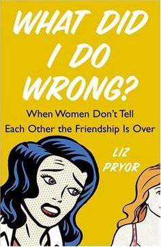 What Did I Do Wrong?: When Women Don't Tell Each Other the Friendship is Over by Liz Pryor... Sometimes friendships end and we don't know why, so someone wrote and entire book about it!