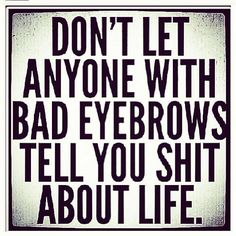 Bahahaha! Well nobody better listen to me then .... I have none!!! Lol