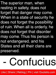 The superior man, when resting in safety, does not forget that danger may come - Confucius #quotes #quotations